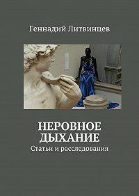 Геннадий Литвинцев - Неровное дыхание. Статьи ирасследования
