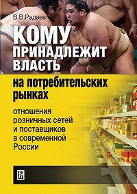 В. В. Радаев -Кому принадлежит власть на потребительских рынках: отношения розничных сетей и поставщиков в современной России