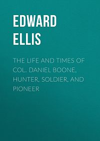 Edward Ellis -The Life and Times of Col. Daniel Boone, Hunter, Soldier, and Pioneer