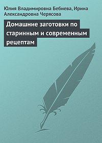 Юлия Владимировна Бебнева -Домашние заготовки по старинным и современным рецептам