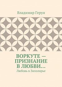 Владимир Герун -Воркуте– признание влюбви… Любовь вЗаполярье