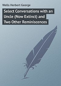 Herbert Wells -Select Conversations with an Uncle (Now Extinct) and Two Other Reminiscences