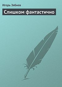 Игорь Зябнев -Слишком фантастично
