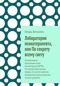 Игорь Бегалиев -Лаборатория психотерапевта, или По секрету всему свету. Интегративно-примитивистская психотерапия (ИПП). Психотерапевтическая модель личности (цветок). Конформационные реакции защиты (дерево)