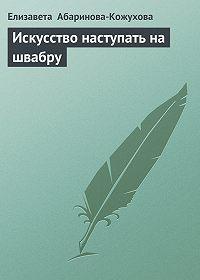 Елизавета Абаринова-Кожухова - Искусство наступать на швабру