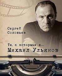 Сергей Александрович Соловьев -Те, с которыми я… Михаил Ульянов