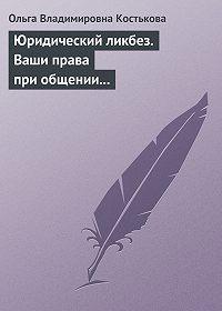 Ольга Костькова - Юридический ликбез. Ваши права при общении с правоохранительными органами