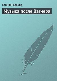 Евгений Браудо -Музыка после Вагнера