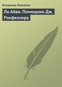 Владимир Левченко -Ли Айви. Помощник Дж. Рокфеллера