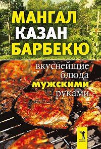 Ирина Зайцева -Мангал, казан, барбекю. Вкуснейшие блюда мужскими руками