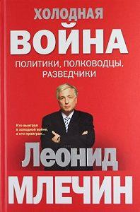 Леонид Млечин - Холодная война: политики, полководцы, разведчики