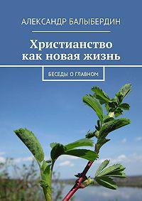 Александр Балыбердин -Христианство как новая жизнь. Беседы оглавном
