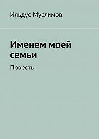 Ильдус Муслимов - Именем моей семьи