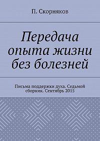 П. Скорняков -Передача опыта жизни без болезней. Письма поддержки духа. Седьмой сборник. Сентябрь 2015