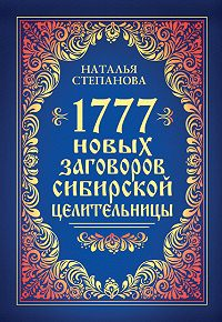 Наталья Ивановна Степанова - 1777 новых заговоров сибирской целительницы