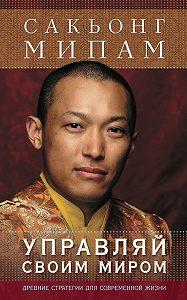 Сакьонг Мипам -Управляй своим миром. Древние стратегии для современной жизни