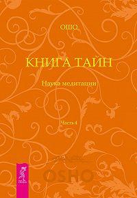 Бхагаван Раджниш (Ошо) - Книга Тайн. Наука медитации. Часть 4