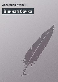 Александр Куприн - Винная бочка