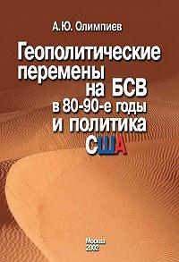 Анатолий Олимпиев -Геополитические перемены на БСВ в 80–90-е годы и политика США