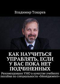 Владимир Токарев -Как научиться управлять, если увас пока нет подчиненных. Рекомендовано УМО вкачестве учебного пособия поспециальности «Менеджмент»