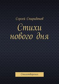 Сергей Спиридонов - Стихи нового дня. Стихотворения