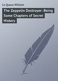 William Le Queux -The Zeppelin Destroyer: Being Some Chapters of Secret History