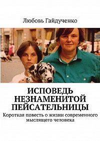 Любовь Гайдученко -Исповедь незнаменитой пейсательницы. Короткая повесть ожизни современного мыслящего человека
