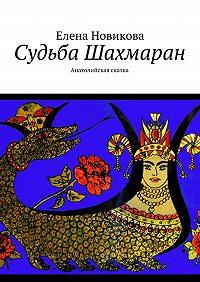Елена Новикова - Судьба Шахмаран. Анатолийская сказка