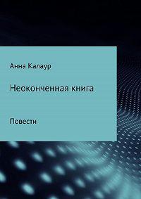 Анна Калаур -Неоконченная книга. Повести