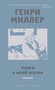 Генри Миллер -Книги в моей жизни (сборник)