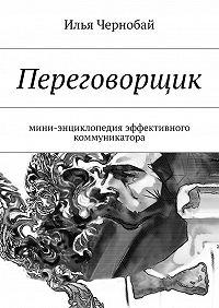 Илья Чернобай -Переговорщик. мини-энциклопедия эффективного коммуникатора