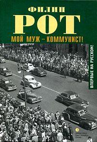Филип Рот -Мой муж – коммунист!