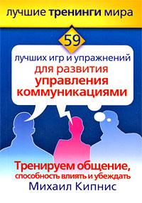 Михаил Кипнис -Тренинг общения, влияния и убеждения. 59 лучших игр и упражнений для развития управления коммуникаций