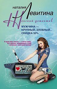 Наталия Левитина -Мужчина – крупный, злобный… Скидка 50 %