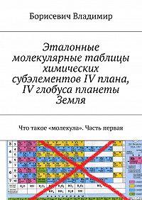Борисевич Владимир - Эталонные молекулярные таблицы химических субэлементов IV плана, IV глобуса планеты Земля. Что такое «молекула». Часть первая