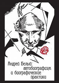 Коллектив авторов -Андрей Белый: автобиографизм и биографические практики