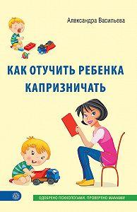 Александра Васильева - Как отучить ребенка капризничать