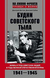 Дмитрий Дёгтев, Дмитрий Зубов - Будни советского тыла. Жизнь и труд советских людей в годы Великой Отечественной Войны. 1941–1945