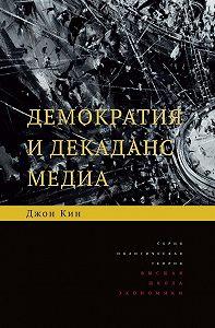 Джон Кин -Демократия и декаданс медиа