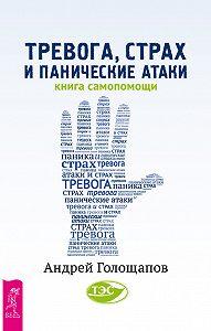 Андрей Голощапов -Тревога, страх и панические атаки. Книга самопомощи