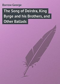 George Borrow -The Song of Deirdra, King Byrge and his Brothers, and Other Ballads