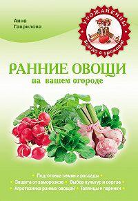 Анна Гаврилова -Ранние овощи на вашем огороде