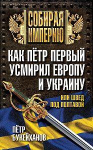 Петр Букейханов -Как Пётр Первый усмирил Европу и Украину, или Швед под Полтавой