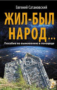 Евгений Сатановский - Жил-был народ… Пособие по выживанию в геноциде