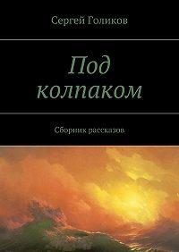 Сергей Голиков -Под колпаком. Сборник рассказов