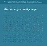 Владимир Савенок - Миллион для моей дочери. Пошаговый план накоплений