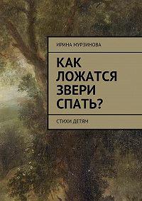Ирина Александровна Мурзинова -Как ложатся звери спать? Стихи детям