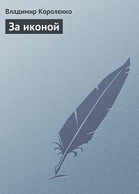 Владимир Короленко -За иконой