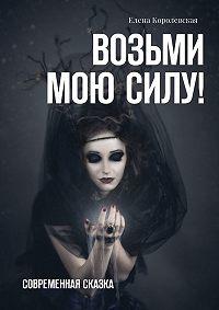 Елена Королевская -Возьми мою силу! Современная сказка