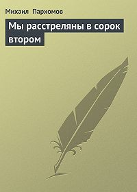 Михаил Пархомов - Мы расстреляны в сорок втором